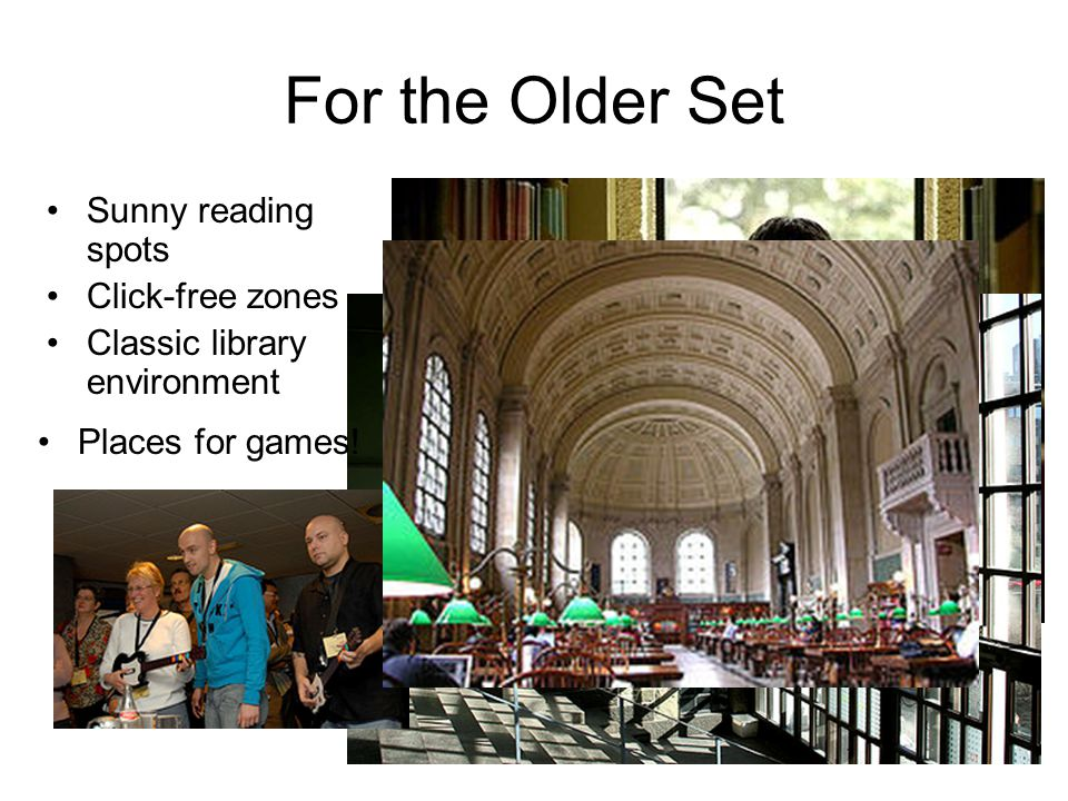 For the Older Set Sunny reading spots Click-free zones Classic library environment Places for games!
