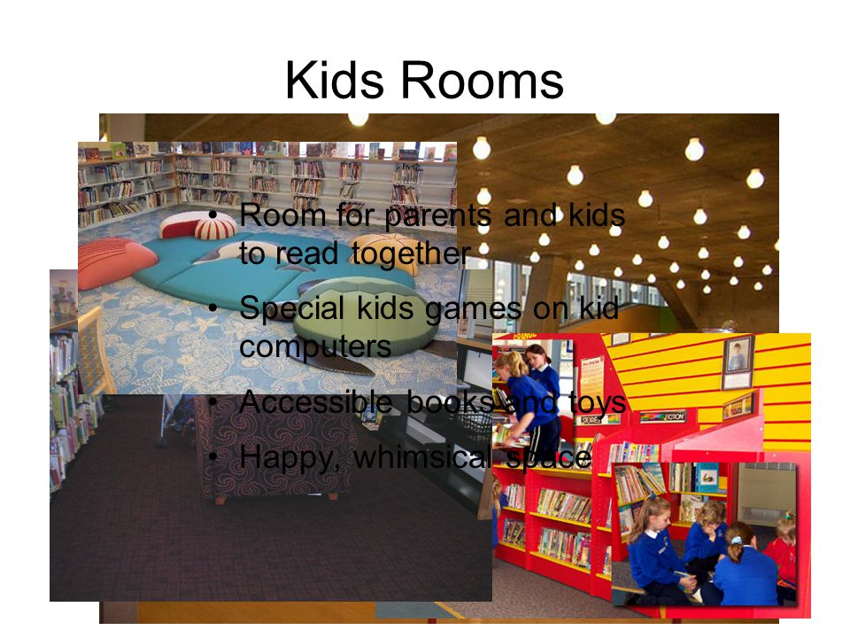 Kids Rooms Room for parents and kids to read together Special kids games on kid computers Accessible books and toys Happy, whimsical space