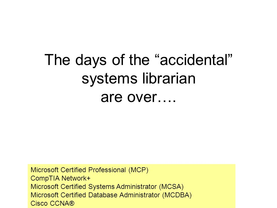 The days of the accidental systems librarian are over…. Microsoft Certified Professional (MCP) CompTIA Network+ Microsoft Certified Systems Administra