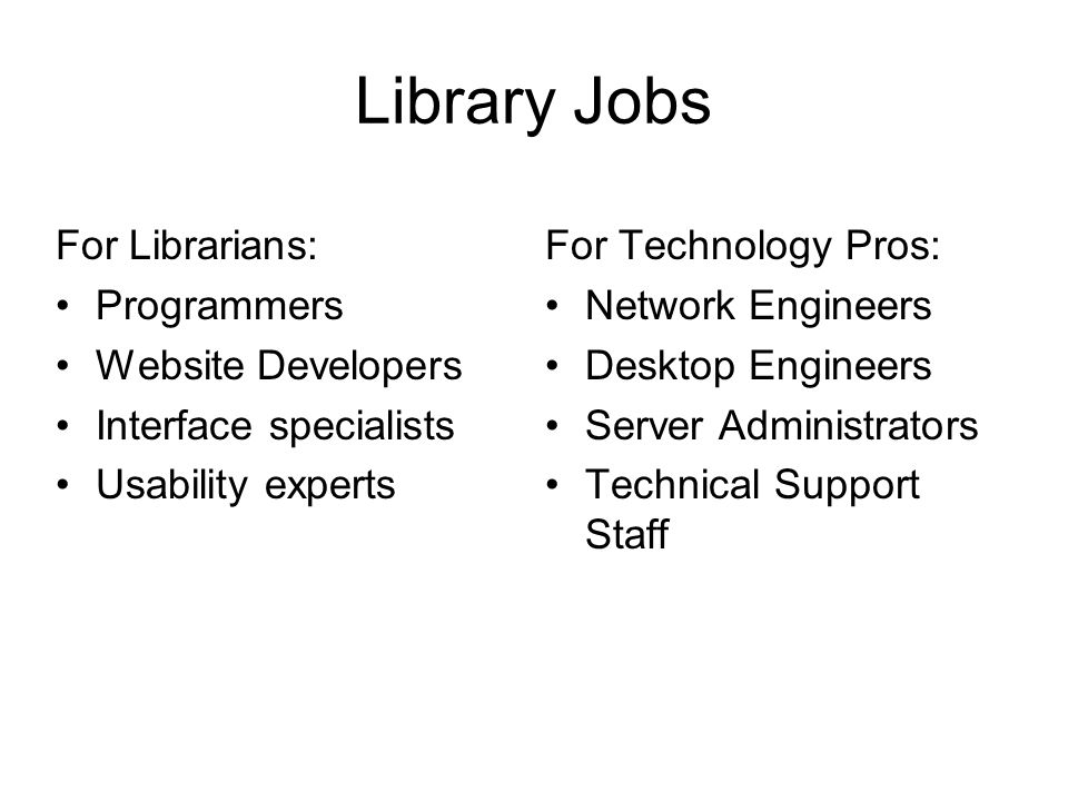 Library Jobs For Librarians: Programmers Website Developers Interface specialists Usability experts For Technology Pros: Network Engineers Desktop Engineers Server Administrators Technical Support Staff