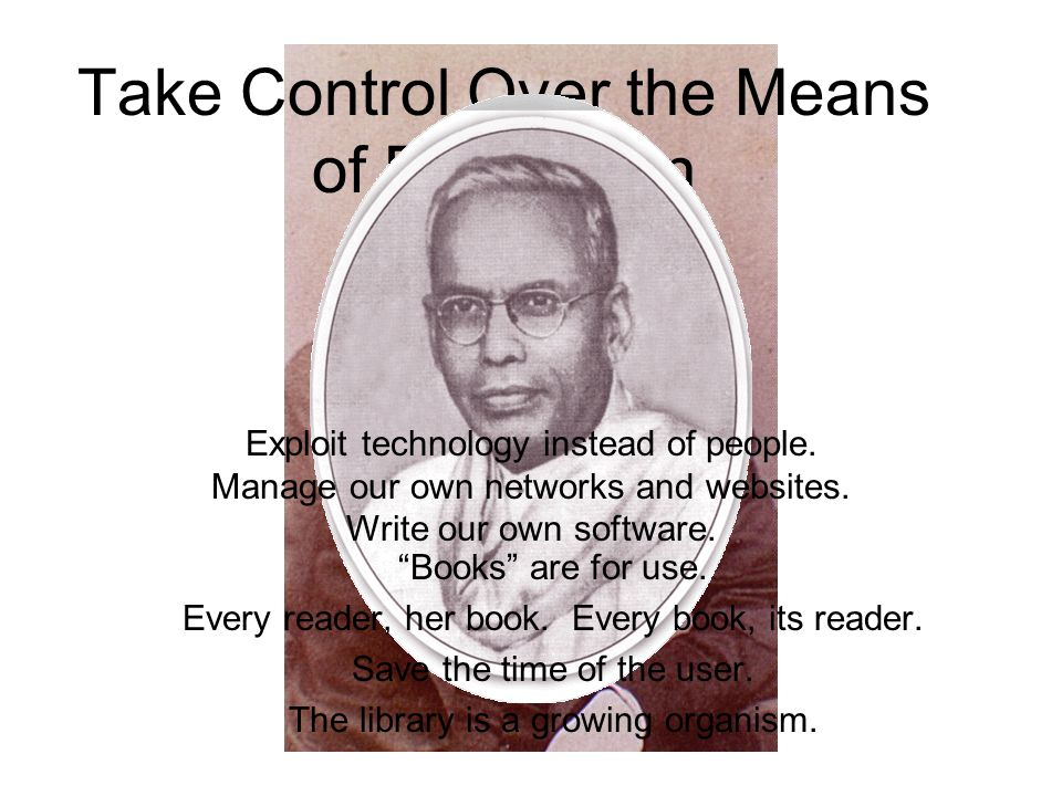 Take Control Over the Means of Production Books are for use. Every reader, her book. Every book, its reader. Save the time of the user. The library is