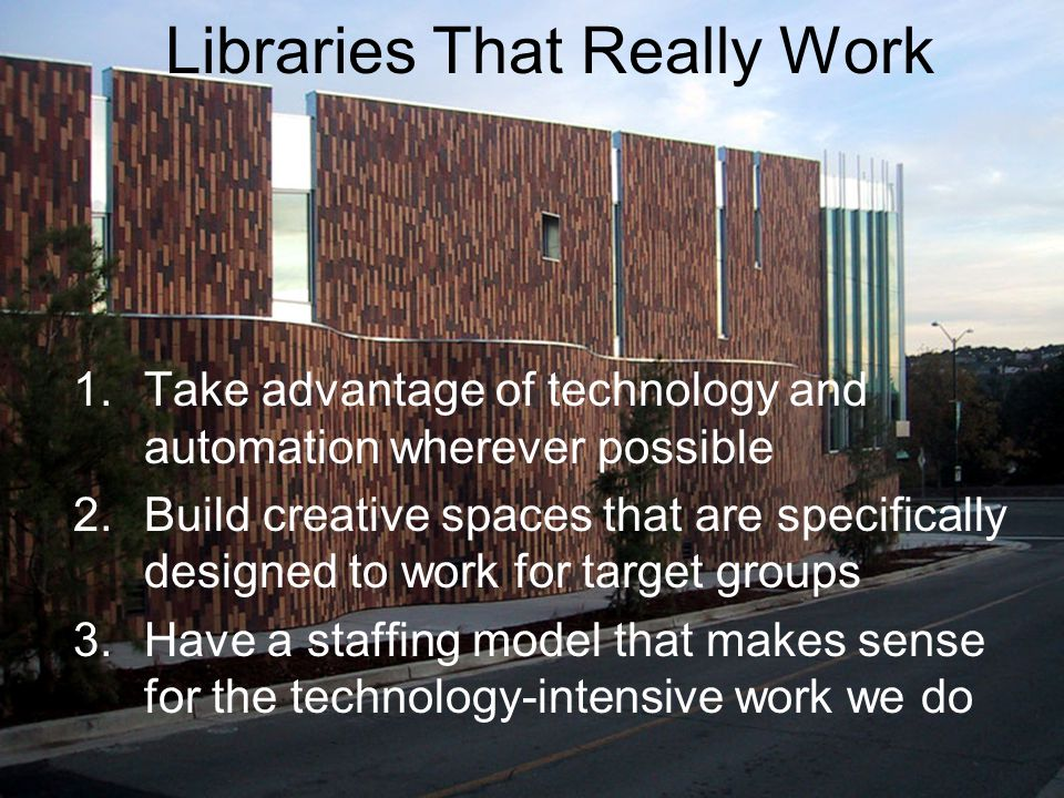 Libraries That Really Work 1.Take advantage of technology and automation wherever possible 2.Build creative spaces that are specifically designed to w