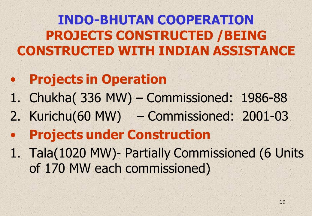 10 INDO-BHUTAN COOPERATION PROJECTS CONSTRUCTED /BEING CONSTRUCTED WITH INDIAN ASSISTANCE Projects in Operation 1.Chukha( 336 MW) – Commissioned: 1986-88 2.Kurichu(60 MW) – Commissioned: 2001-03 Projects under Construction 1.Tala(1020 MW)- Partially Commissioned (6 Units of 170 MW each commissioned)