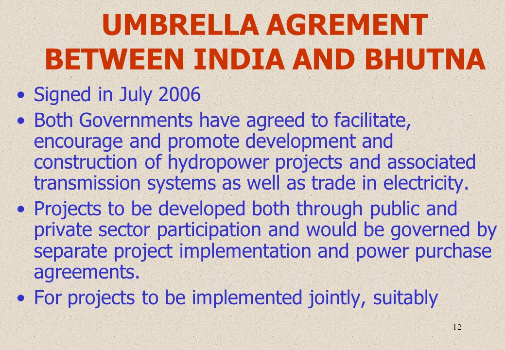 12 UMBRELLA AGREMENT BETWEEN INDIA AND BHUTNA Signed in July 2006 Both Governments have agreed to facilitate, encourage and promote development and construction of hydropower projects and associated transmission systems as well as trade in electricity.