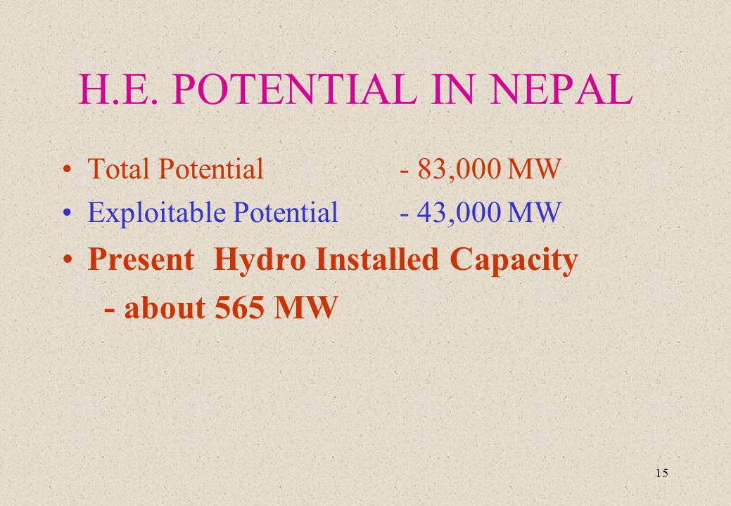 15 H.E. POTENTIAL IN NEPAL Total Potential - 83,000 MW Exploitable Potential- 43,000 MW Present Hydro Installed Capacity - about 565 MW