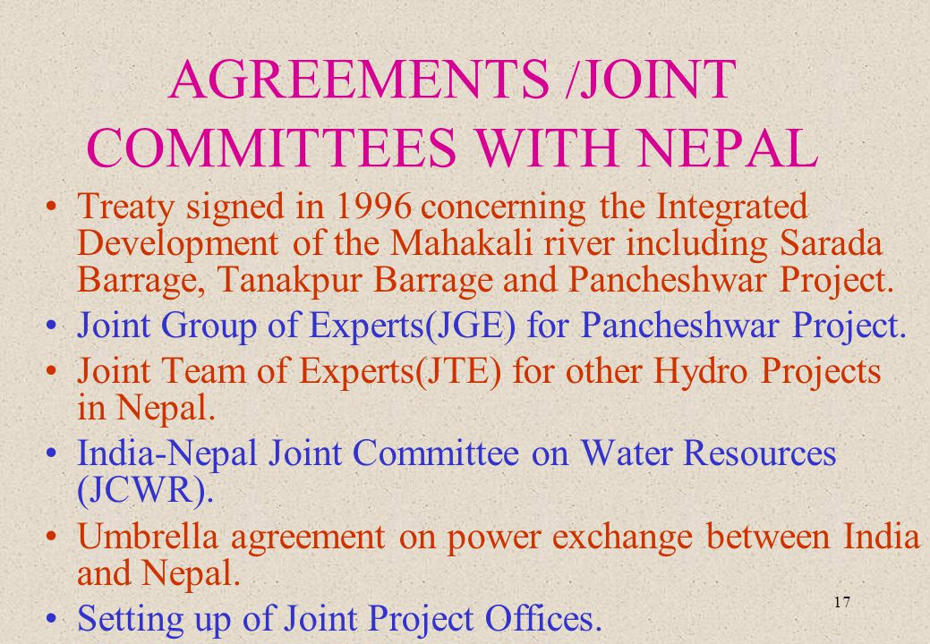 17 AGREEMENTS / JOINT COMMITTEES WITH NEPAL Treaty signed in 1996 concerning the Integrated Development of the Mahakali river including Sarada Barrage