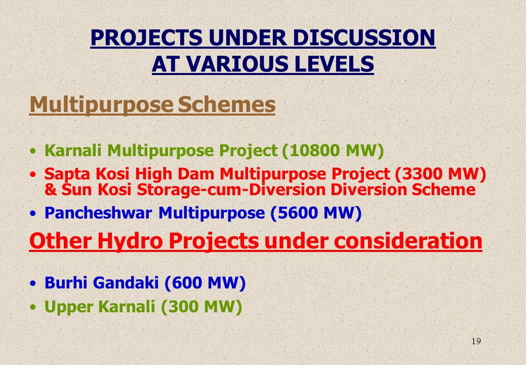 19 PROJECTS UNDER DISCUSSION AT VARIOUS LEVELS Multipurpose Schemes Karnali Multipurpose Project (10800 MW) Sapta Kosi High Dam Multipurpose Project (