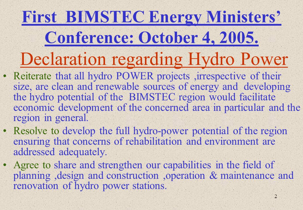 2 First BIMSTEC Energy Ministers Conference: October 4, 2005. Declaration regarding Hydro Power Reiterate that all hydro POWER projects,irrespective o