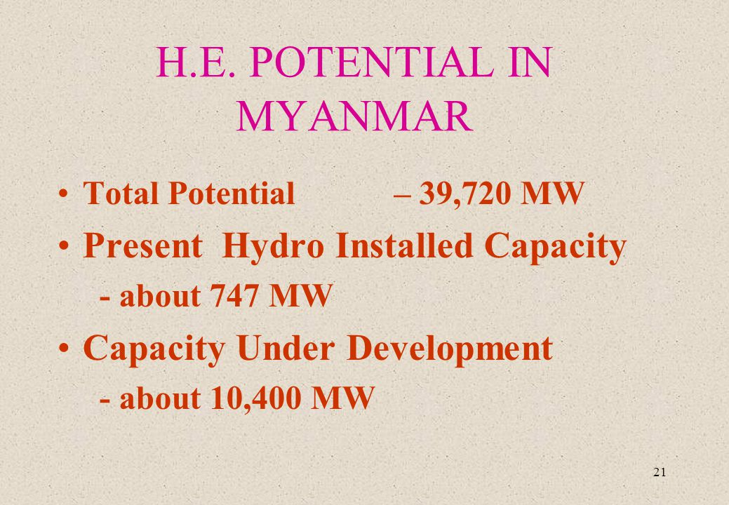 21 H.E. POTENTIAL IN MYANMAR Total Potential – 39,720 MW Present Hydro Installed Capacity - about 747 MW Capacity Under Development - about 10,400 MW