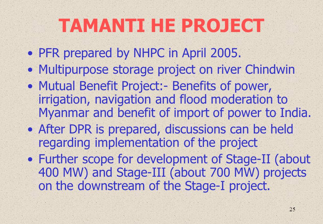 25 TAMANTI HE PROJECT PFR prepared by NHPC in April 2005. Multipurpose storage project on river Chindwin Mutual Benefit Project:- Benefits of power, i