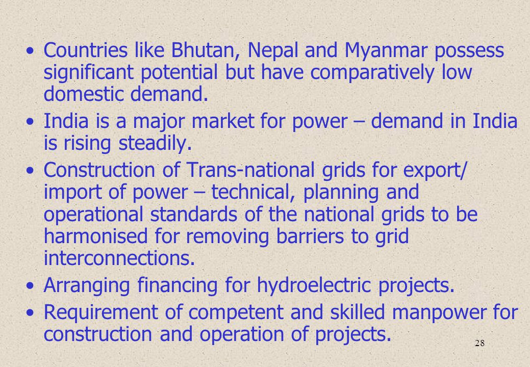 28 Countries like Bhutan, Nepal and Myanmar possess significant potential but have comparatively low domestic demand. India is a major market for powe
