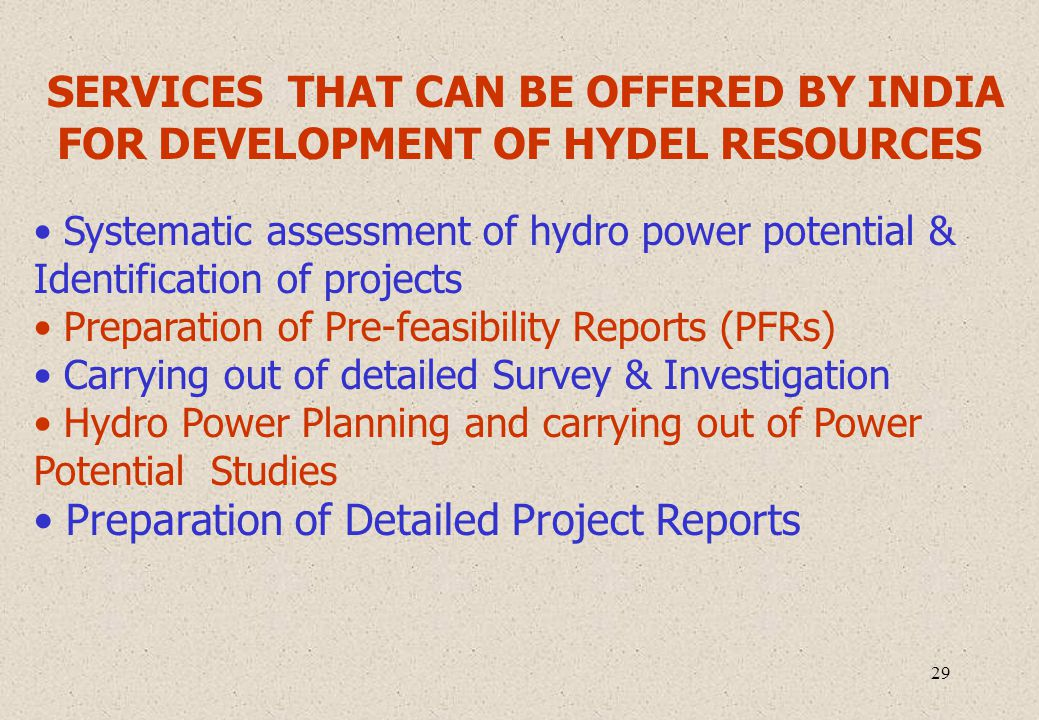 29 SERVICES THAT CAN BE OFFERED BY INDIA FOR DEVELOPMENT OF HYDEL RESOURCES Systematic assessment of hydro power potential & Identification of projects Preparation of Pre-feasibility Reports (PFRs) Carrying out of detailed Survey & Investigation Hydro Power Planning and carrying out of Power Potential Studies Preparation of Detailed Project Reports