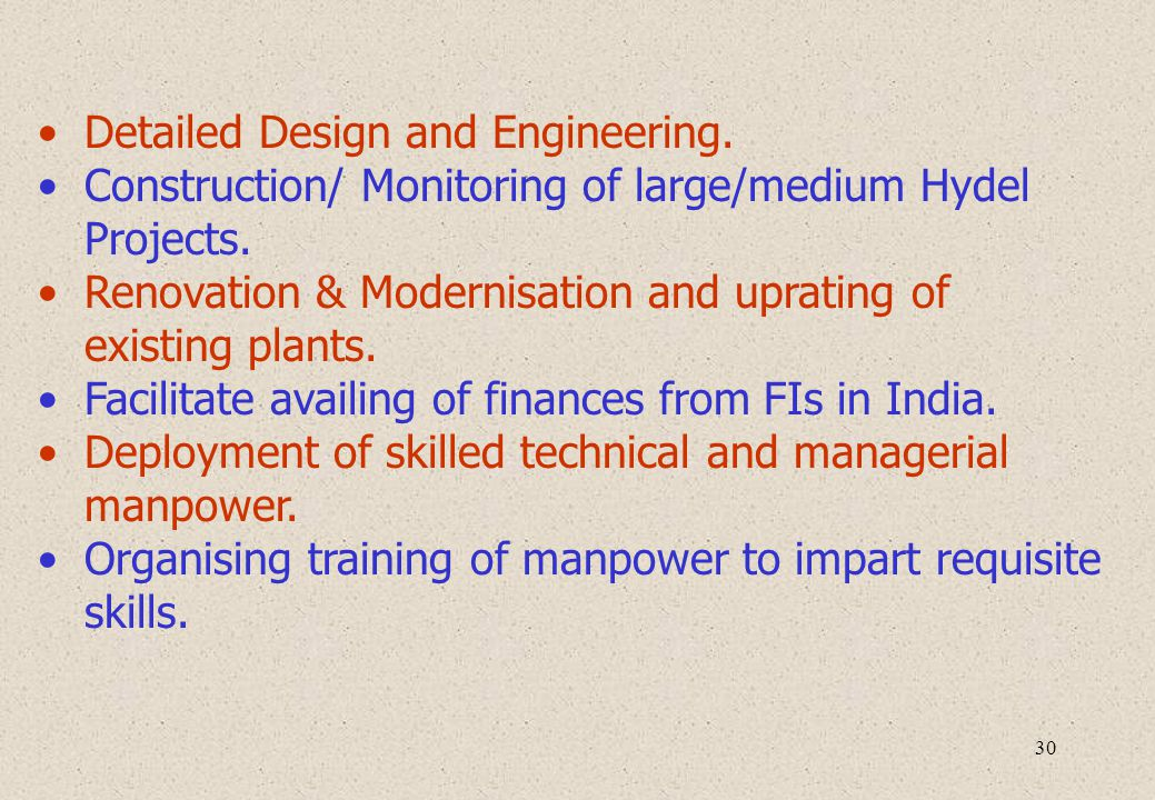 30 Detailed Design and Engineering. Construction/ Monitoring of large/medium Hydel Projects. Renovation & Modernisation and uprating of existing plant