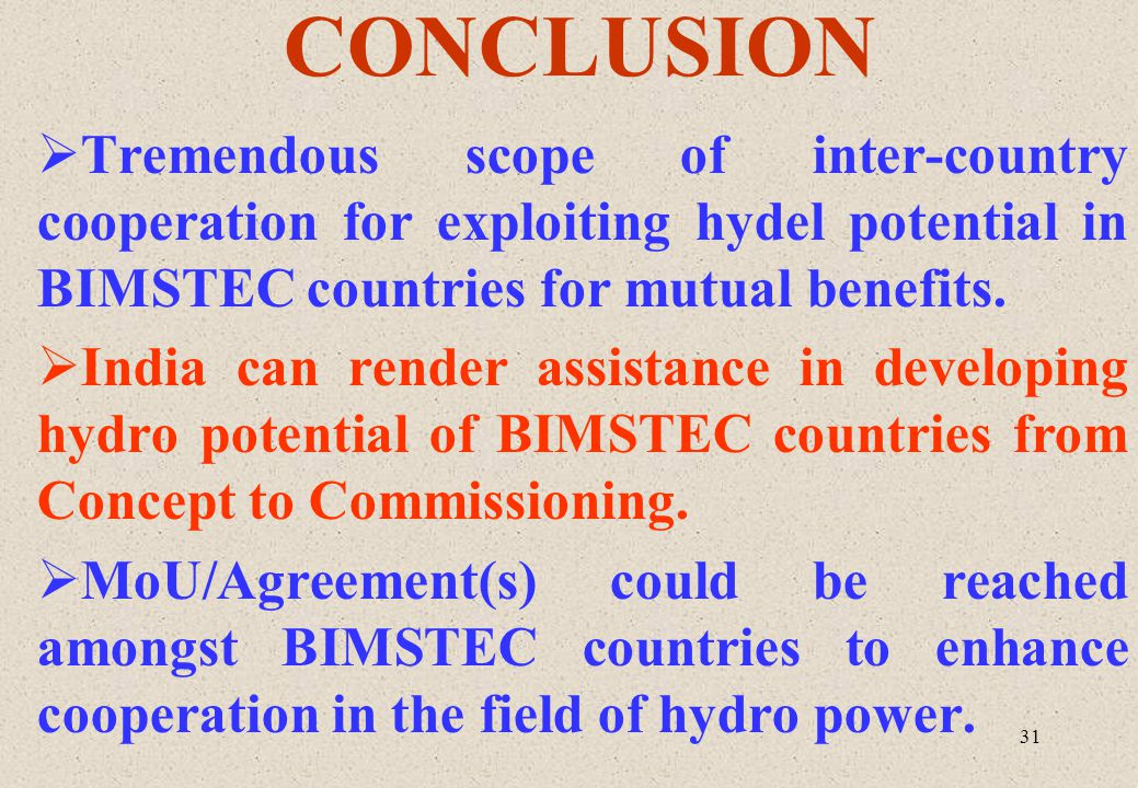 31 CONCLUSION Tremendous scope of inter-country cooperation for exploiting hydel potential in BIMSTEC countries for mutual benefits. India can render