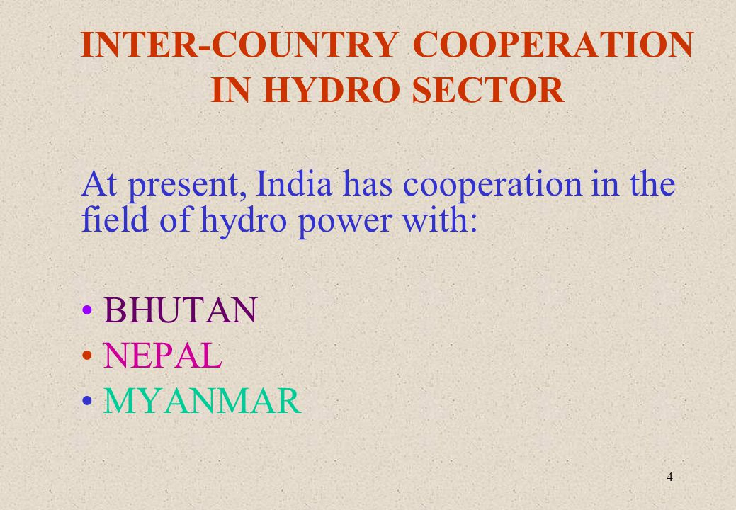 4 INTER-COUNTRY COOPERATION IN HYDRO SECTOR At present, India has cooperation in the field of hydro power with: BHUTAN NEPAL MYANMAR