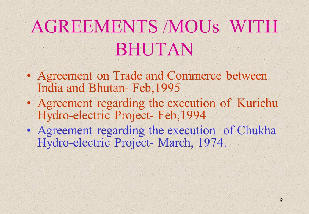 9 AGREEMENTS / MOUs WITH BHUTAN Agreement on Trade and Commerce between India and Bhutan- Feb,1995 Agreement regarding the execution of Kurichu Hydro-electric Project- Feb,1994 Agreement regarding the execution of Chukha Hydro-electric Project- March, 1974.