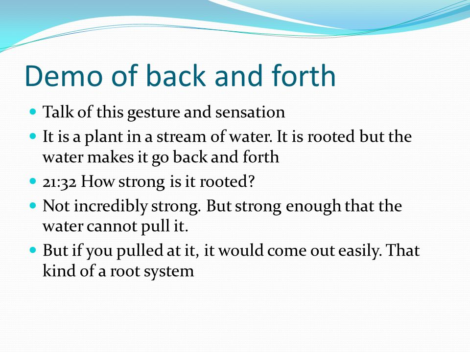 Demo of back and forth Talk of this gesture and sensation It is a plant in a stream of water.