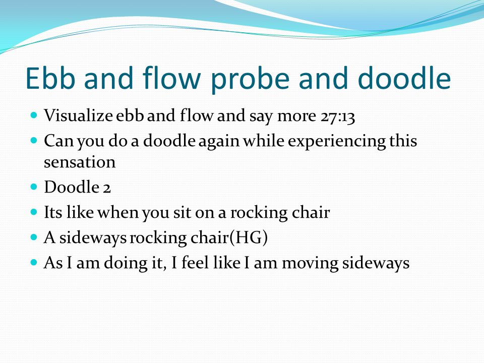 Ebb and flow probe and doodle Visualize ebb and flow and say more 27:13 Can you do a doodle again while experiencing this sensation Doodle 2 Its like when you sit on a rocking chair A sideways rocking chair(HG) As I am doing it, I feel like I am moving sideways