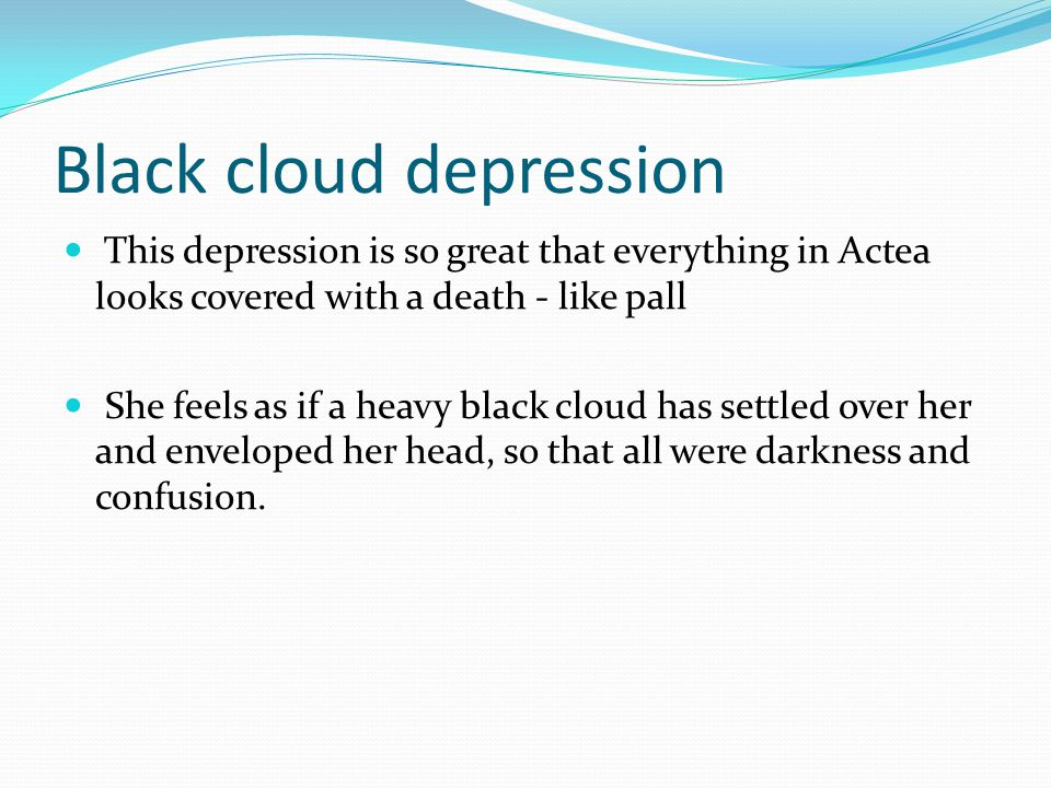 Black cloud depression This depression is so great that everything in Actea looks covered with a death - like pall She feels as if a heavy black cloud has settled over her and enveloped her head, so that all were darkness and confusion.
