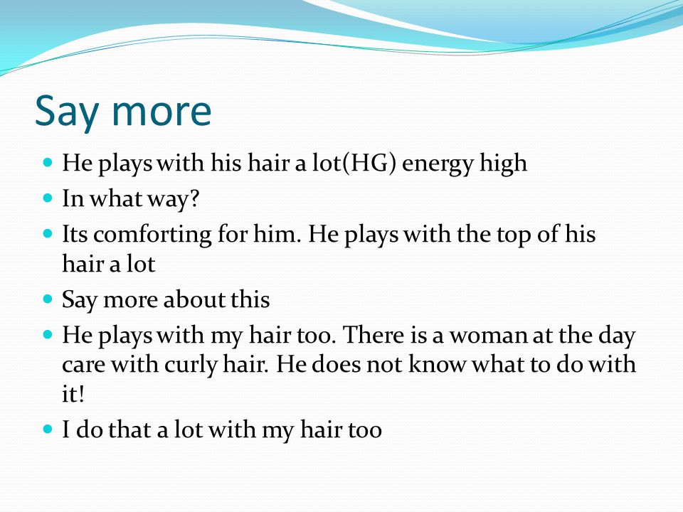 Say more He plays with his hair a lot(HG) energy high In what way.