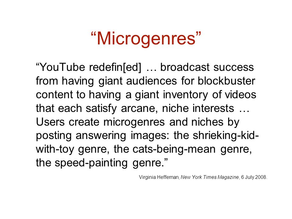 Microgenres YouTube redefin[ed] … broadcast success from having giant audiences for blockbuster content to having a giant inventory of videos that each satisfy arcane, niche interests … Users create microgenres and niches by posting answering images: the shrieking-kid- with-toy genre, the cats-being-mean genre, the speed-painting genre.