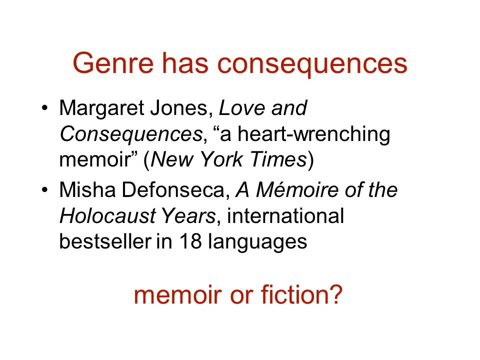 Genre has consequences Margaret Jones, Love and Consequences, a heart-wrenching memoir (New York Times) Misha Defonseca, A Mémoire of the Holocaust Years, international bestseller in 18 languages memoir or fiction