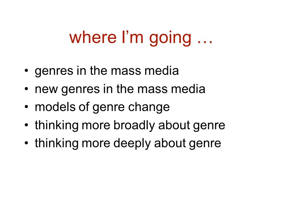where Im going … genres in the mass media new genres in the mass media models of genre change thinking more broadly about genre thinking more deeply about genre