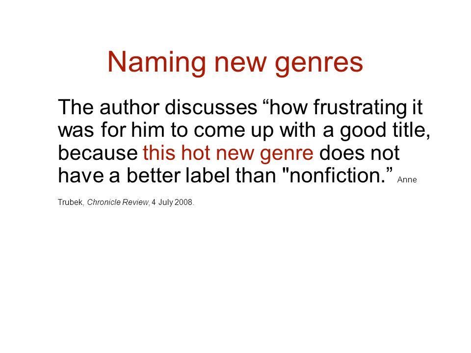 Naming new genres The author discusses how frustrating it was for him to come up with a good title, because this hot new genre does not have a better label than nonfiction.