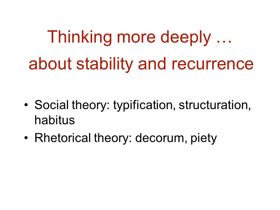 Thinking more deeply … Social theory: typification, structuration, habitus Rhetorical theory: decorum, piety about stability and recurrence