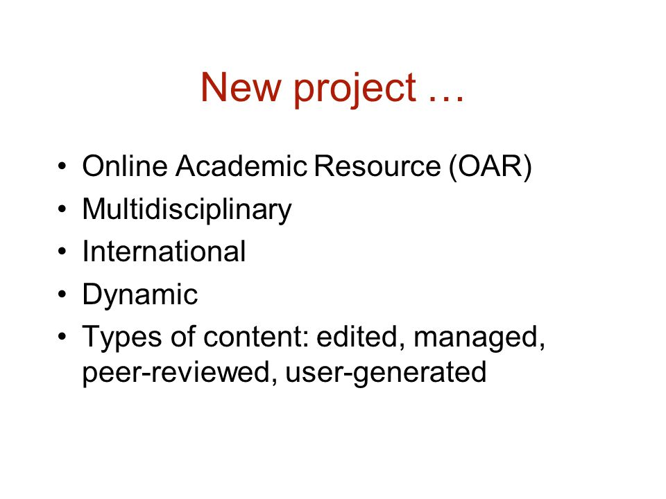 New project … Online Academic Resource (OAR) Multidisciplinary International Dynamic Types of content: edited, managed, peer-reviewed, user-generated