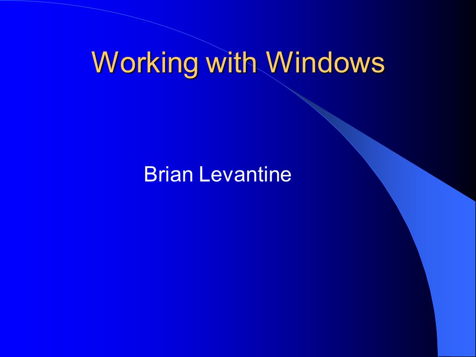 Working with Windows Brian Levantine