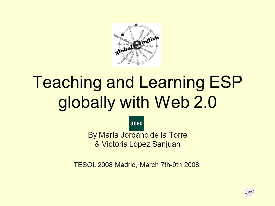 Teaching and Learning ESP globally with Web 2.0 By María Jordano de la Torre & Victoria López Sanjuan TESOL 2008 Madrid, March 7th-9th 2008