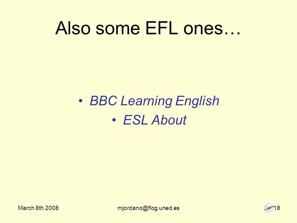 March 8th 2008mjordano@flog.uned.es 18 Also some EFL ones… BBC Learning English ESL About