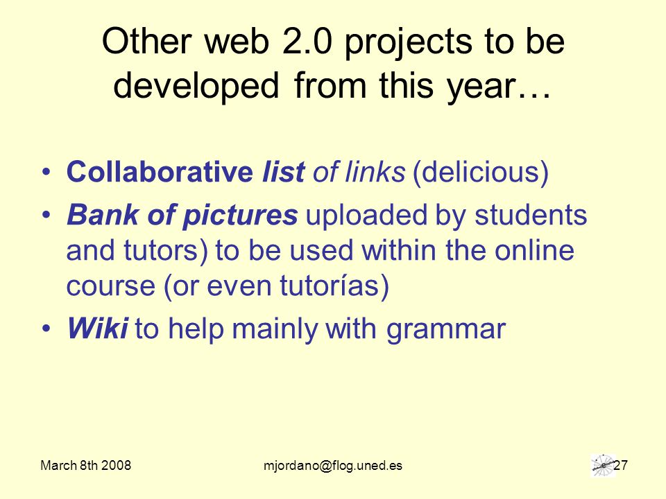 March 8th 2008mjordano@flog.uned.es 27 Other web 2.0 projects to be developed from this year… Collaborative list of links (delicious) Bank of pictures uploaded by students and tutors) to be used within the online course (or even tutorías) Wiki to help mainly with grammar