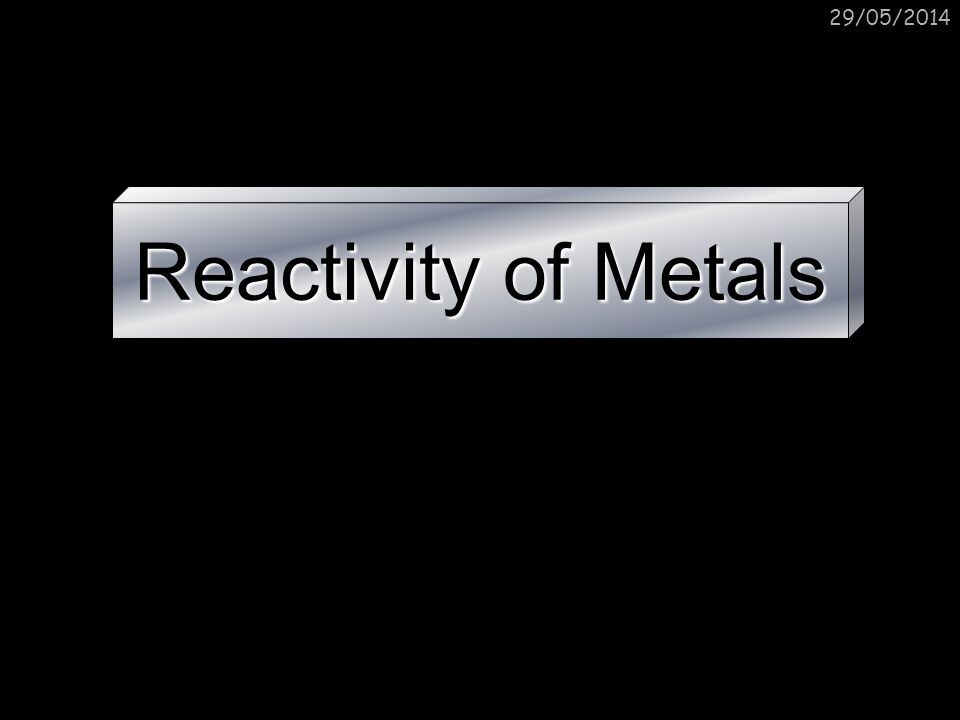 29/05/2014 Reactivity of Metals