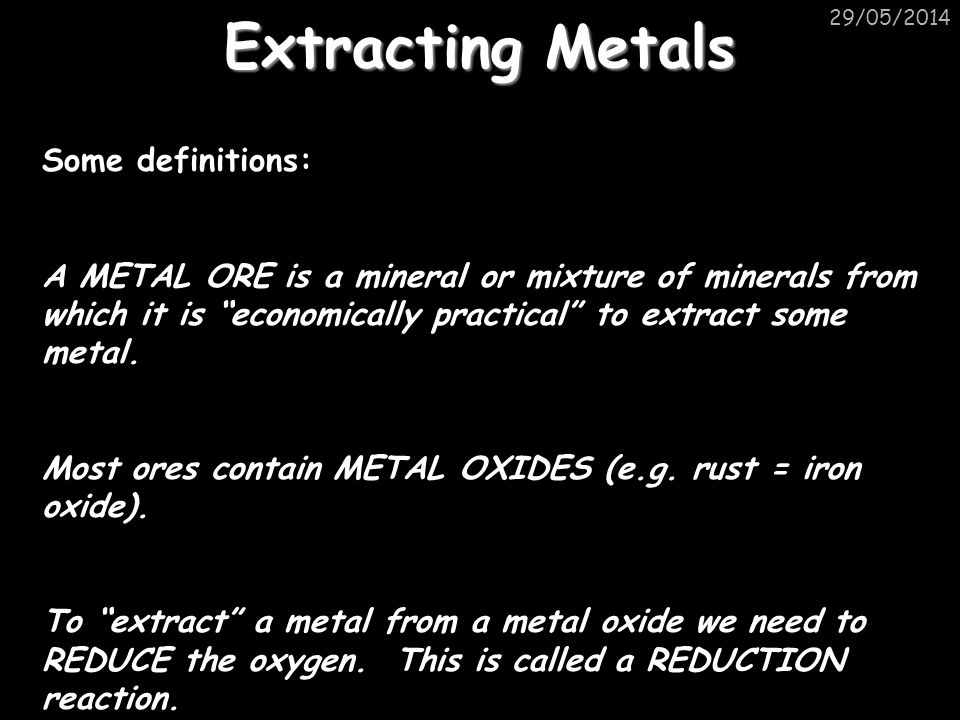 29/05/2014 Extracting Metals Some definitions: A METAL ORE is a mineral or mixture of minerals from which it is economically practical to extract some metal.