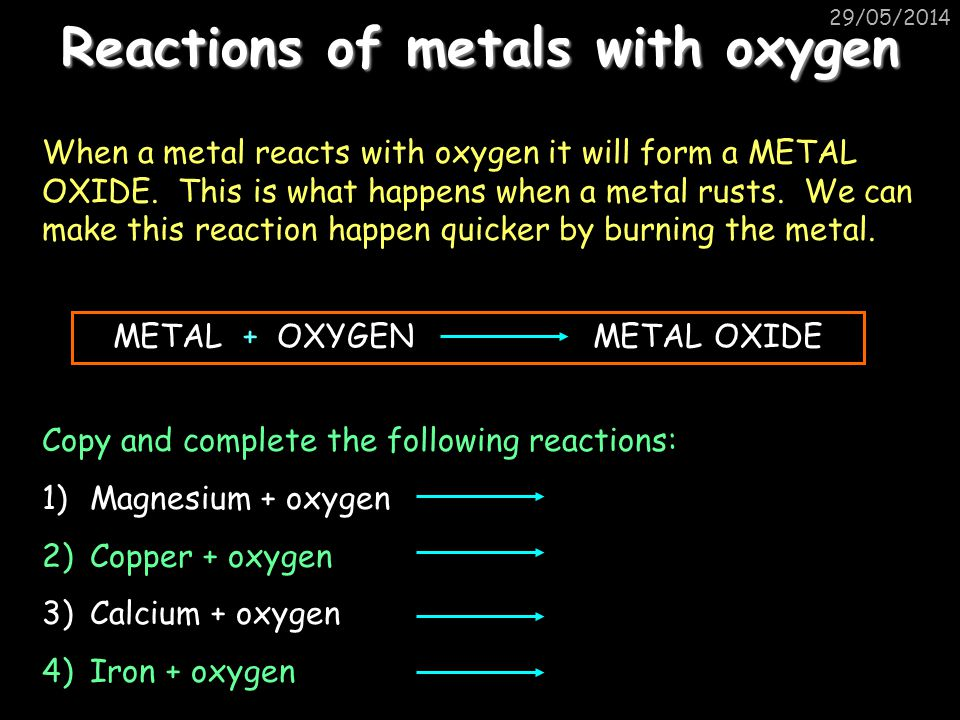 29/05/2014 Reactions of metals with oxygen When a metal reacts with oxygen it will form a METAL OXIDE.