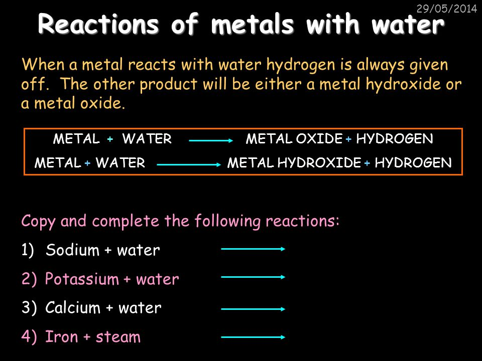 29/05/2014 Reactions of metals with water When a metal reacts with water hydrogen is always given off.