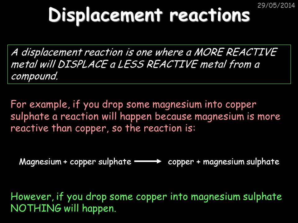 29/05/2014 Displacement reactions A displacement reaction is one where a MORE REACTIVE metal will DISPLACE a LESS REACTIVE metal from a compound.