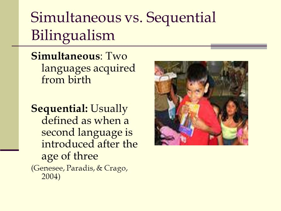 Simultaneous vs. Sequential Bilingualism Simultaneous : Two languages acquired from birth Sequential: Usually defined as when a second language is int