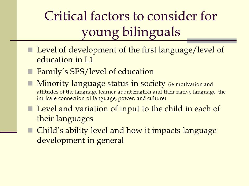 Critical factors to consider for young bilinguals Level of development of the first language/level of education in L1 Familys SES/level of education M