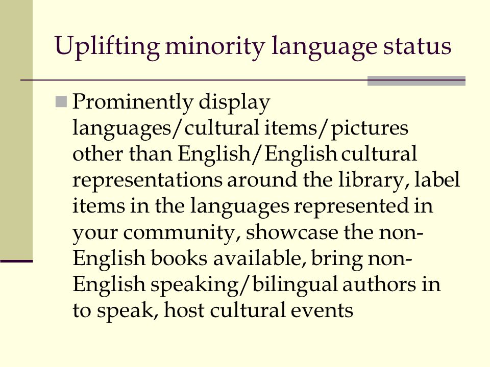 Uplifting minority language status Prominently display languages/cultural items/pictures other than English/English cultural representations around the library, label items in the languages represented in your community, showcase the non- English books available, bring non- English speaking/bilingual authors in to speak, host cultural events