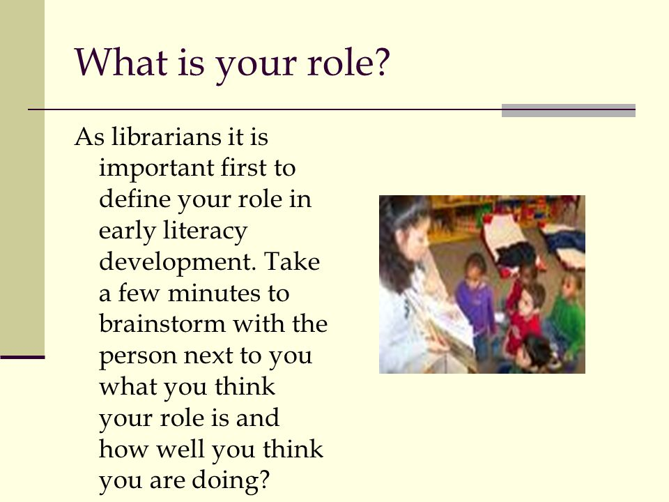 What is your role? As librarians it is important first to define your role in early literacy development. Take a few minutes to brainstorm with the pe