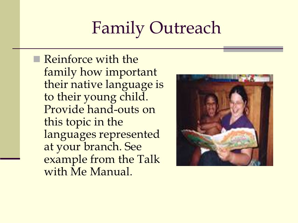 Family Outreach Reinforce with the family how important their native language is to their young child. Provide hand-outs on this topic in the language