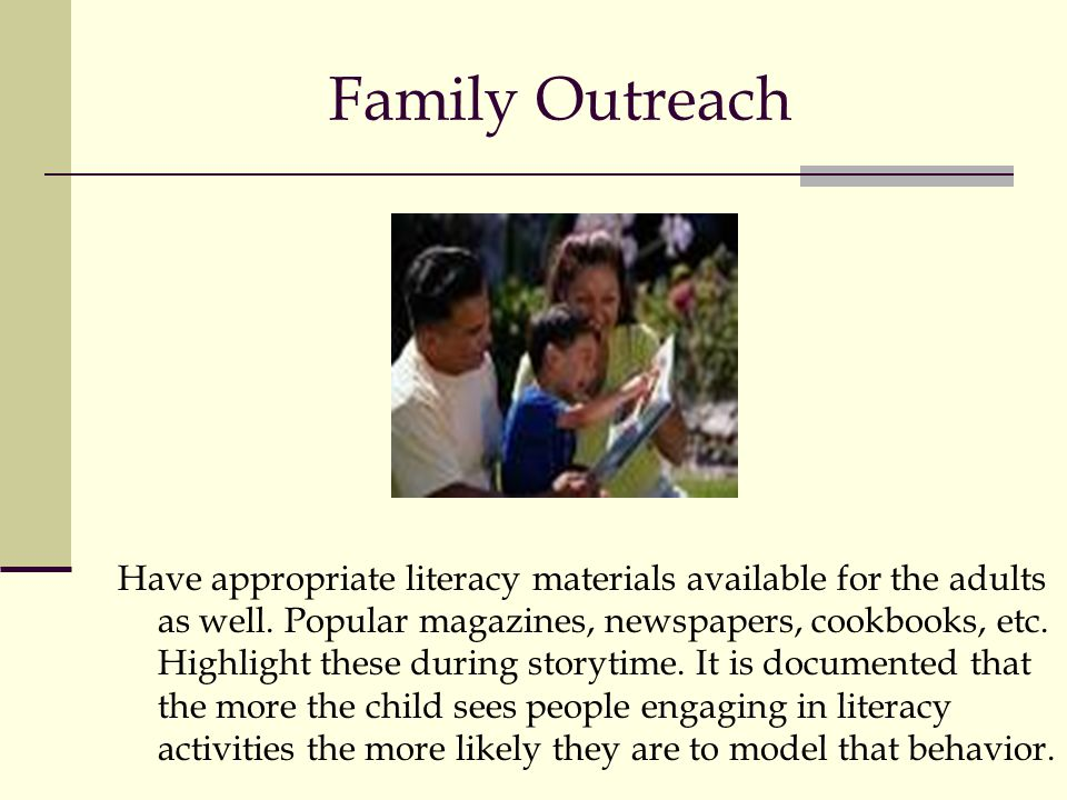 Family Outreach Have appropriate literacy materials available for the adults as well. Popular magazines, newspapers, cookbooks, etc. Highlight these d