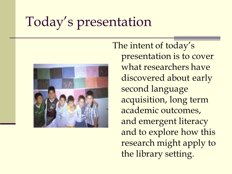 Todays presentation The intent of todays presentation is to cover what researchers have discovered about early second language acquisition, long term