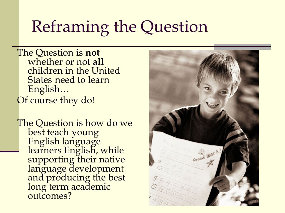 Reframing the Question The Question is not whether or not all children in the United States need to learn English… Of course they do.