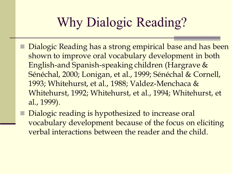 Why Dialogic Reading? Dialogic Reading has a strong empirical base and has been shown to improve oral vocabulary development in both English-and Spani