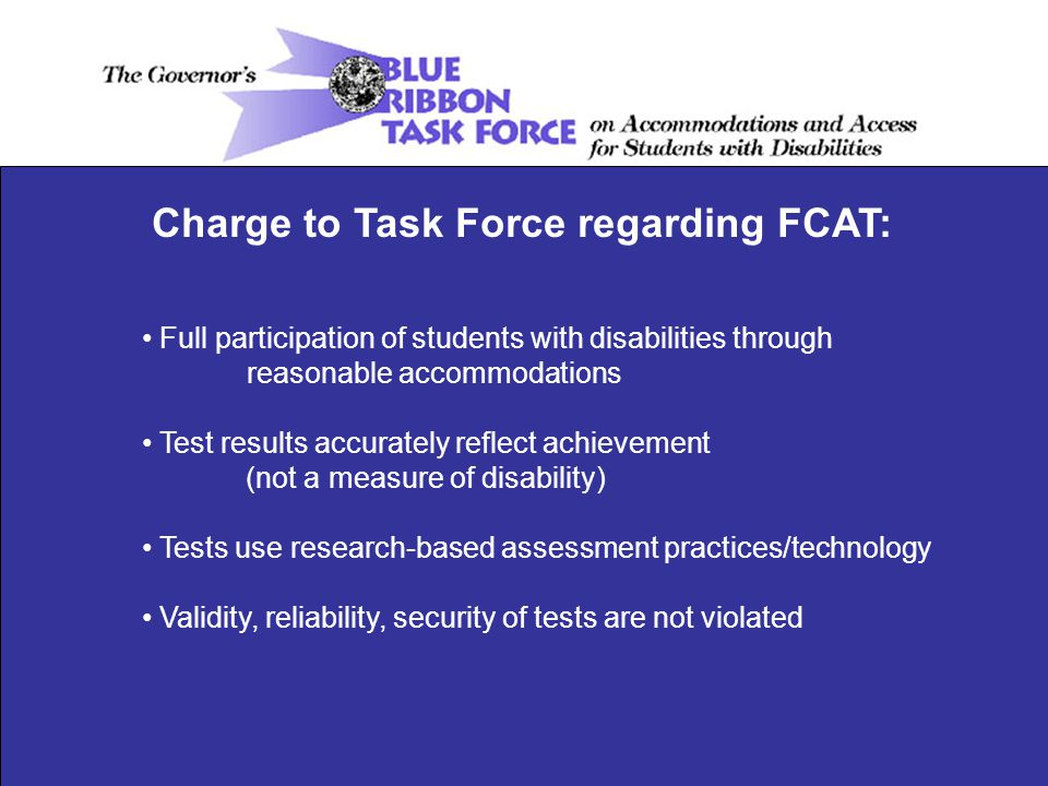 Full participation of students with disabilities through reasonable accommodations Test results accurately reflect achievement (not a measure of disability) Tests use research-based assessment practices/technology Validity, reliability, security of tests are not violated Charge to Task Force regarding FCAT: