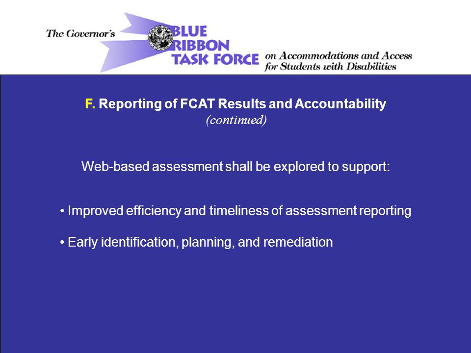 F. Reporting of FCAT Results and Accountability (continued) Web-based assessment shall be explored to support: Improved efficiency and timeliness of a